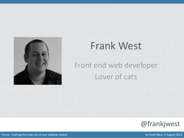 Frank West Front end web developer Lover of cats  @frankjwest Forms - Getting the most out of your website visitors  by Fr...