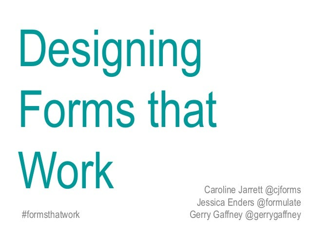 Caroline Jarrett @cjforms Jessica Enders @formulate #formsthatwork Gerry Gaffney @gerrygaffney Designing Forms that Work