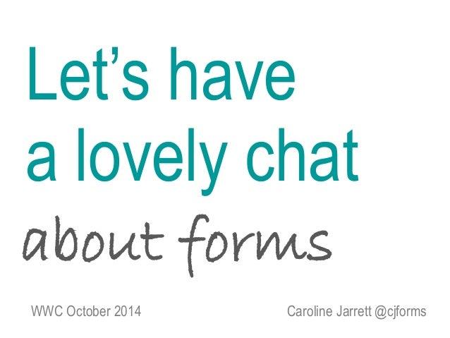 Let's have  a lovely chat  about forms  WWC October 2014 Caroline Jarrett @cjforms