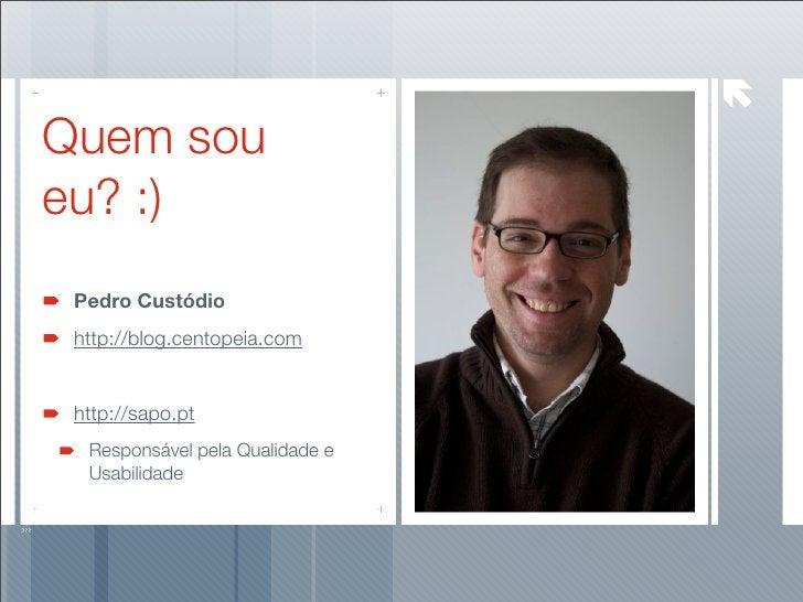 Quem sou eu? :)  Pedro Custódio  http://blog.centopeia.com    http://sapo.pt   Responsável pela Qualidade e   Usabilidade