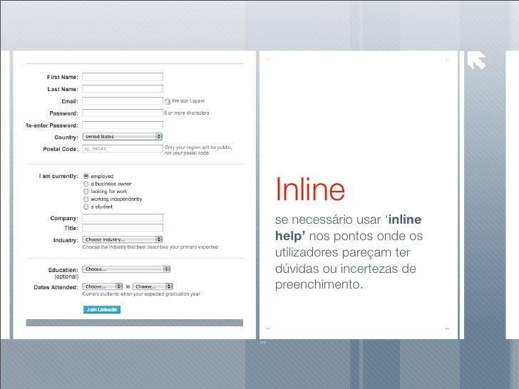 Inline se necessário usar 'inline help' nos pontos onde os utilizadores pareçam ter dúvidas ou incertezas de preenchimento.
