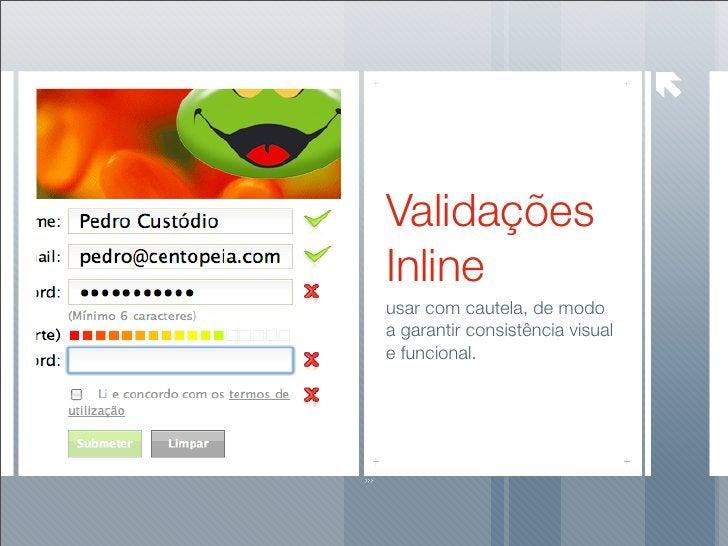 Validações Inline usar com cautela, de modo a garantir consistência visual e funcional.