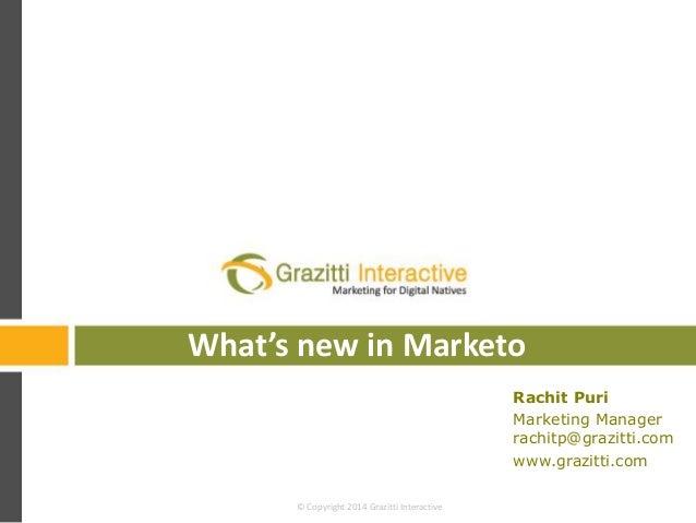 What's new in Marketo Rachit Puri Marketing Manager rachitp@grazitti.com www.grazitti.com © Copyright 2014 Grazitti Intera...