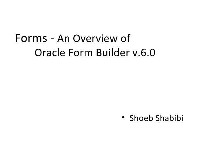 Forms -  An Overview of  Oracle Form Builder v.6.0 <ul><li>Shoeb Shabibi </li></ul>