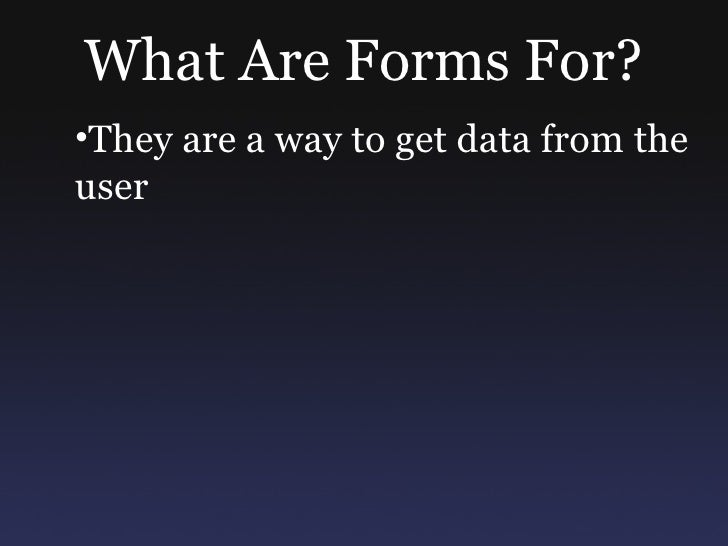 What Are Forms For? •They are a way to get data from the user