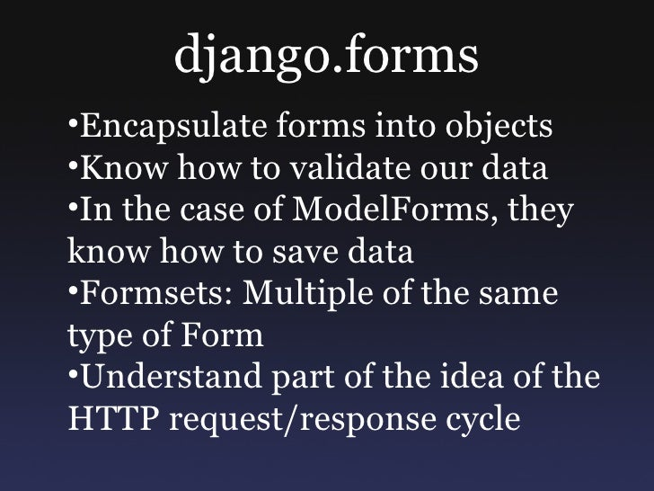 django.forms •Encapsulate forms into objects •Know how to validate our data •In the case of ModelForms, they know how to s...