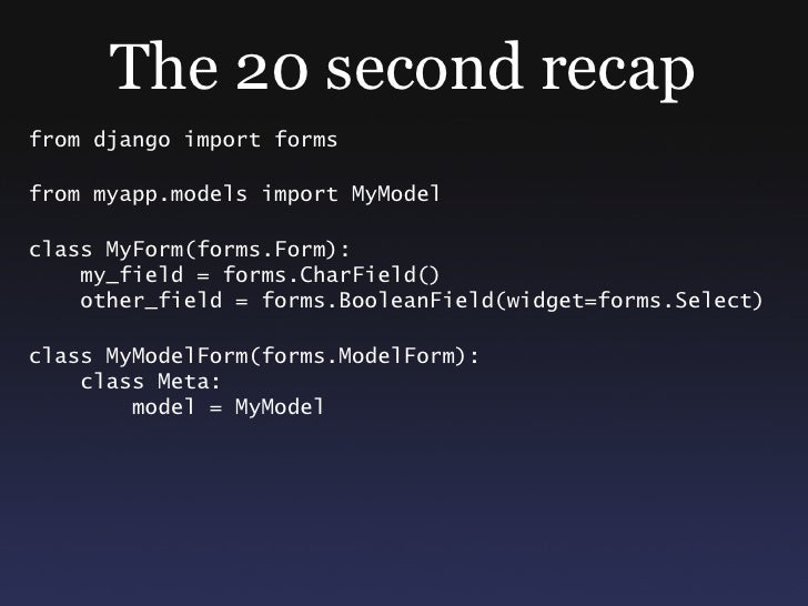 The 20 second recap from django import forms  from myapp.models import MyModel  class MyForm(forms.Form):     my_field = f...