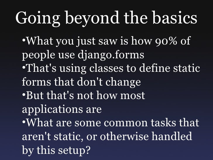 Going beyond the basics •What you just saw is how 90% of people use django.forms •That's using classes to define static fo...