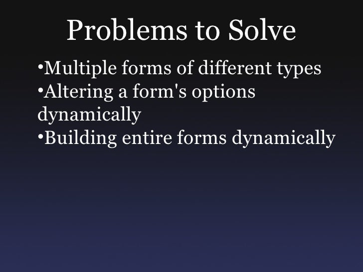 Problems to Solve •Multiple forms of different types •Altering a form's options dynamically •Building entire forms dynamic...