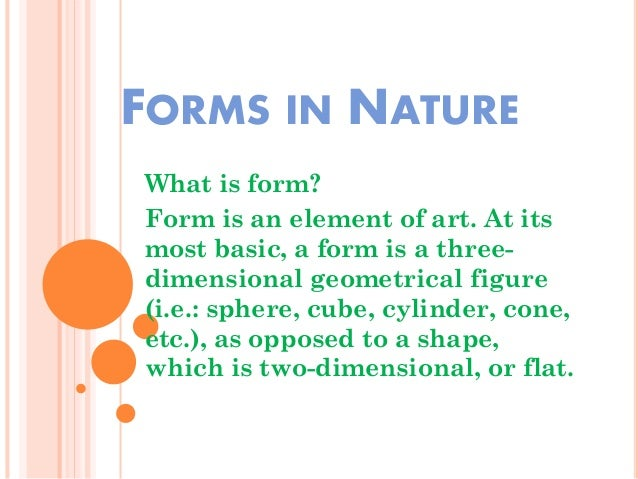 FORMS IN NATURE What is form? Form is an element of art. At its most basic, a form is a three- dimensional geometrical fig...