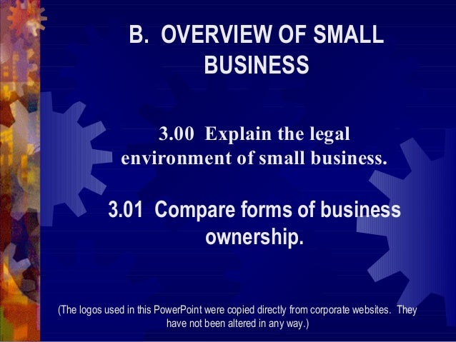 B. OVERVIEW OF SMALL BUSINESS 3.00 Explain the legal environment of small business.  3.01 Compare forms of business owners...
