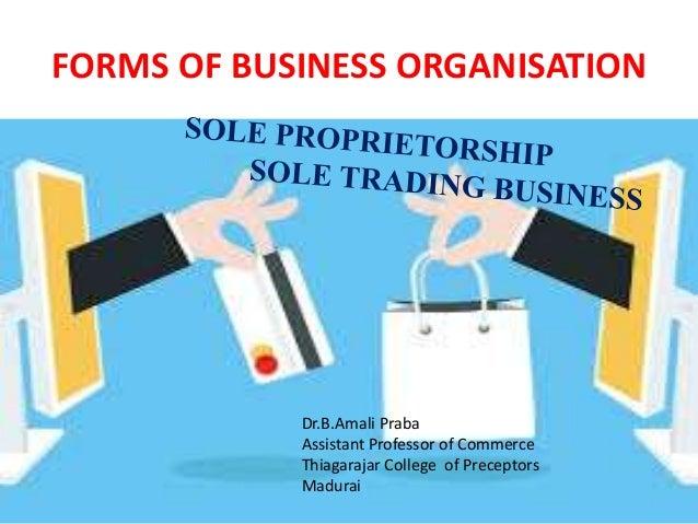 FORMS OF BUSINESS ORGANISATION Dr.B.Amali Praba Assistant Professor of Commerce Thiagarajar College of Preceptors Madurai