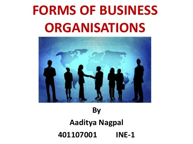 FORMS OF BUSINESS ORGANISATIONS By Aaditya Nagpal 401107001 INE-1