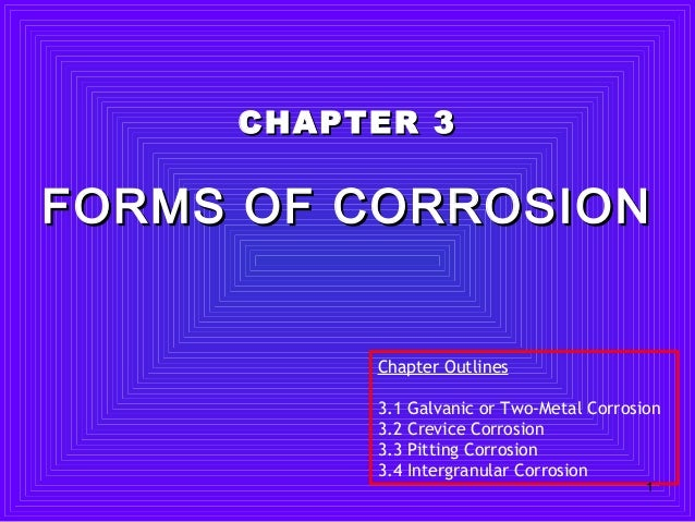 CHAPTER 3CHAPTER 3 FORMS OF CORROSIONFORMS OF CORROSION Chapter Outlines 3.1 Galvanic or Two-Metal Corrosion 3.2 Crevice C...