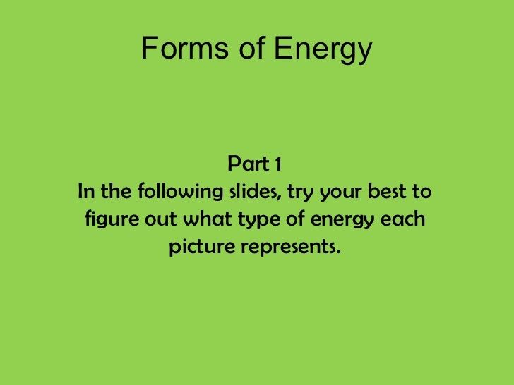 Forms of Energy Part 1 In the following slides, try your best to figure out what type of energy each picture represents.