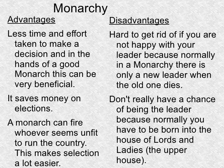 the advantages of mornachy Unlike a monarchy or oligarchy where an individual has absolute power or a small group of individuals have the power, a democracy is a government for and by the people however, like all forms of government, a democratic government is not without benefits and setbacks.
