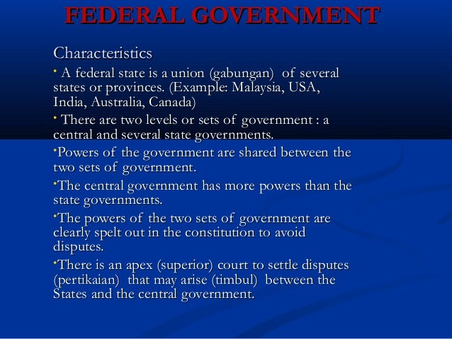 FEDERAL GOVERNMENTFEDERAL GOVERNMENT CharacteristicsCharacteristics • A federal state is a union (gabungan) of severalA fe...