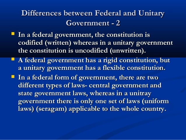 differences of unitary and federal governments In a unitary government, the power is held by one central authority but in a federal government, the power is divided between national government or federal government and local governments or states government.
