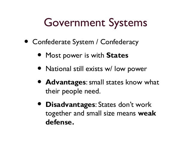 advantages and disadvantages to the unitary confederate and federal systems of government Advantages and disadvantages of the unitary, confederation and the federal system of the government we can look at governmental systems as a continuum from a unitary.
