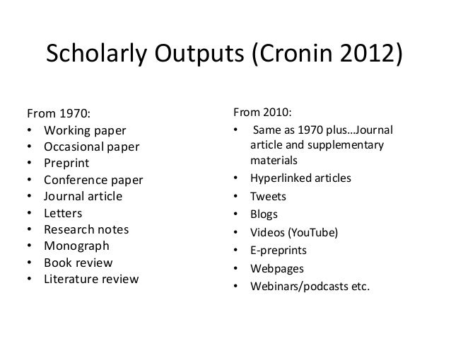 Scholarly Outputs (Cronin 2012)From 1970:• Working paper• Occasional paper• Preprint• Conference paper• Journal article• L...