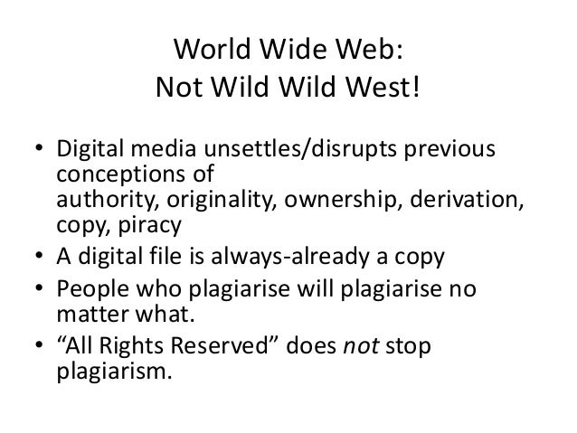 World Wide Web:Not Wild Wild West!• Digital media unsettles/disrupts previousconceptions ofauthority, originality, ownersh...
