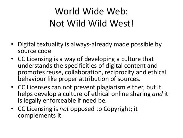 World Wide Web:Not Wild Wild West!• Digital textuality is always-already made possible bysource code• CC Licensing is a wa...