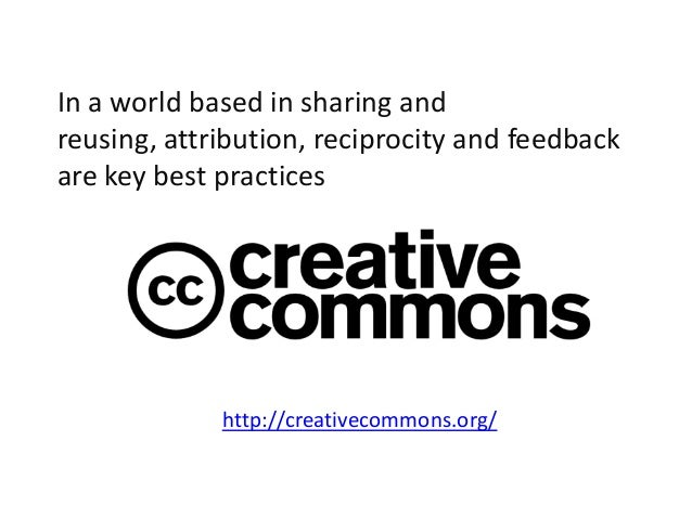 http://creativecommons.org/In a world based in sharing andreusing, attribution, reciprocity and feedbackare key best pract...