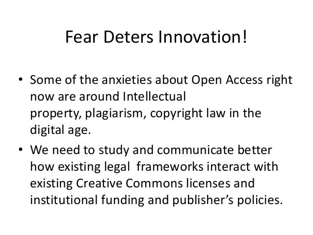 Fear Deters Innovation!• Some of the anxieties about Open Access rightnow are around Intellectualproperty, plagiarism, cop...