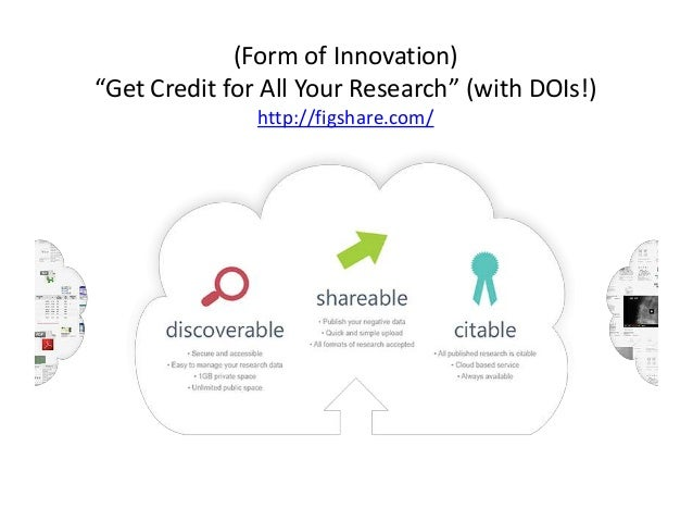 """(Form of Innovation)""""Get Credit for All Your Research"""" (with DOIs!)http://figshare.com/"""