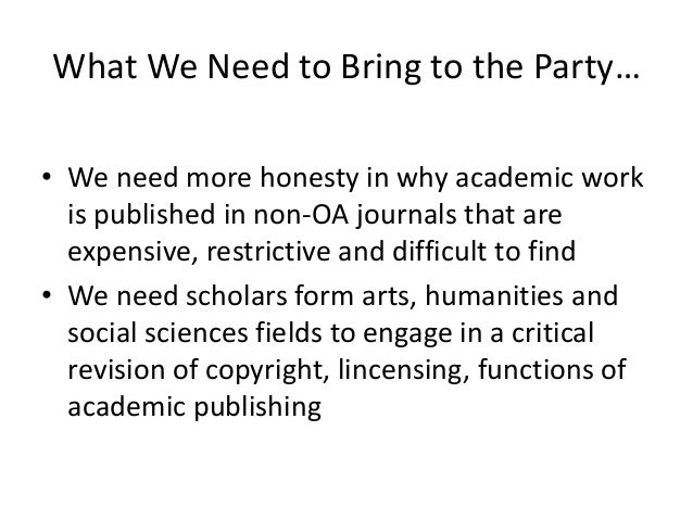 What We Need to Bring to the Party…• We need more honesty in why academic workis published in non-OA journals that areexpe...