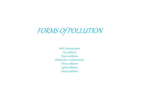 FORMS Of POLLUTION Soil Contamination Air pollution Water pollution Radioactive contamination Noise pollution Light pollut...