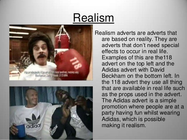 Realism Realism adverts are adverts that are based on reality. They are adverts that don't need special effects to occur i...