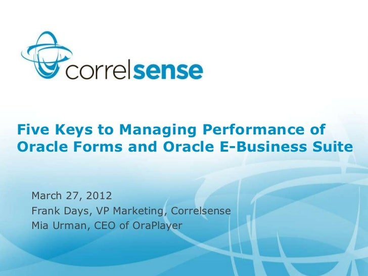 Five Keys to Managing Performance ofOracle Forms and Oracle E-Business Suite March 27, 2012 Frank Days, VP Marketing, Corr...
