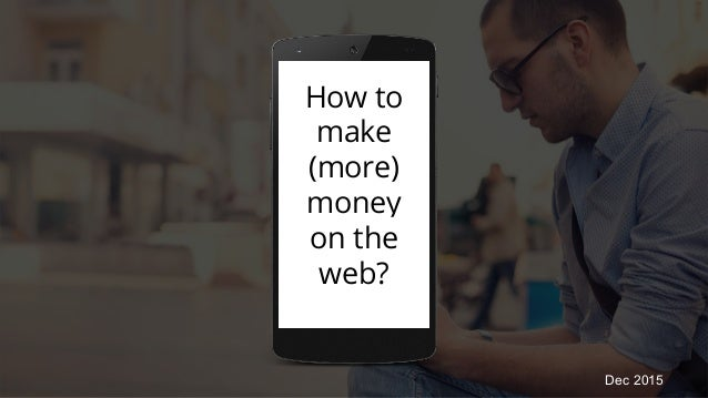 How to make (more) money on the web? Dec 2015