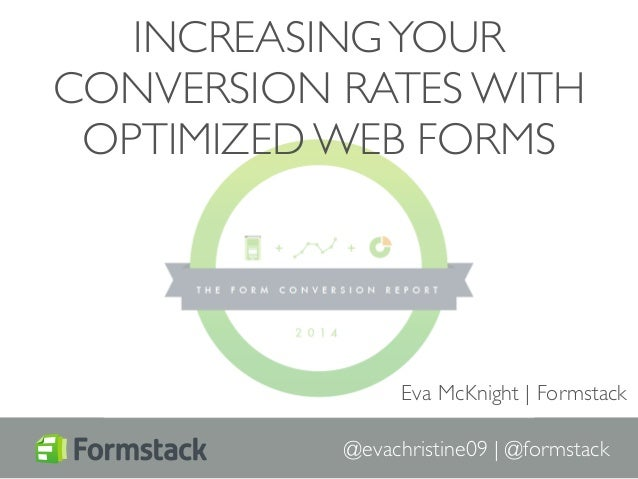 INCREASING YOUR  CONVERSION RATES WITH  OPTIMIZED WEB FORMS  Eva McKnight | Formstack  @evachristine09 | @formstack