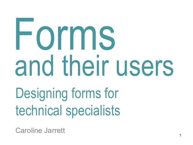 Forms and their users Designing forms for technical specialists Caroline Jarrett 1