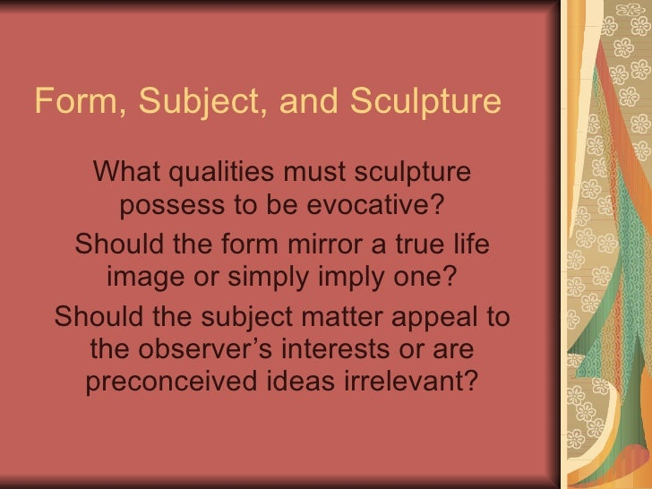 Form, Subject, and Sculpture What qualities must sculpture possess to be evocative? Should the form mirror a true life ima...