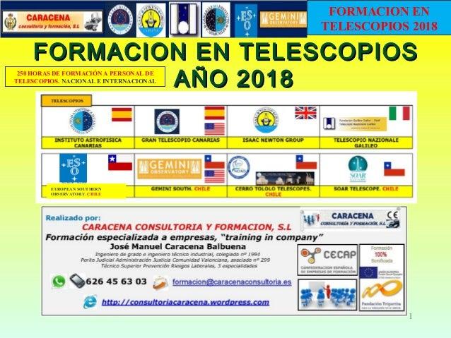 FORMACION EN TELESCOPIOSFORMACION EN TELESCOPIOS A�O 2018A�O 2018 1 EUROPEAN SOUTHERN OBSERVATORY. CHILE 250 HORAS DE FORM...