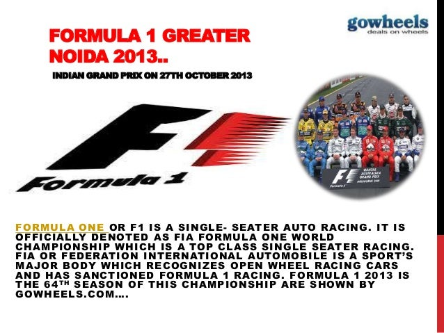 FORMULA 1 GREATER NOIDA 2013.. INDIAN GRAND PRIX ON 27TH OCTOBER 2013 FORMULA ONE OR F1 IS A SINGLE- SEATER AUTO RACING. I...