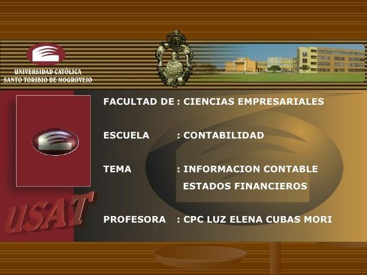FACULTAD DE : CIENCIAS EMPRESARIALES ESCUELA  : CONTABILIDAD TEMA : INFORMACION CONTABLE    ESTADOS FINANCIEROS PROFESORA ...