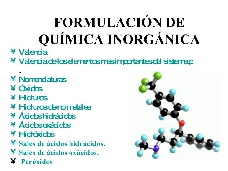 FORMULACIÓN DE QUÍMICA INORGÁNICA <ul><li>Valencia </li></ul><ul><li>Valencia de los elementos mas importantes del sistema...