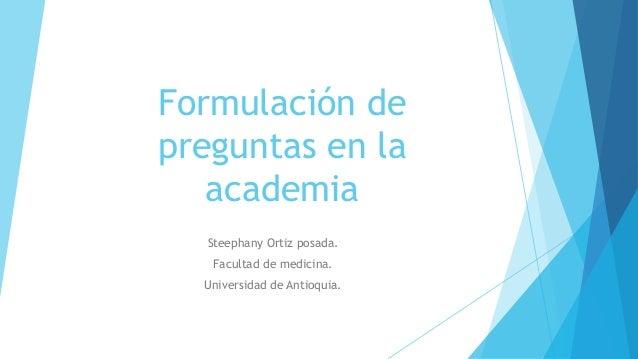 Formulación de preguntas en la academia Steephany Ortiz posada. Facultad de medicina. Universidad de Antioquia.