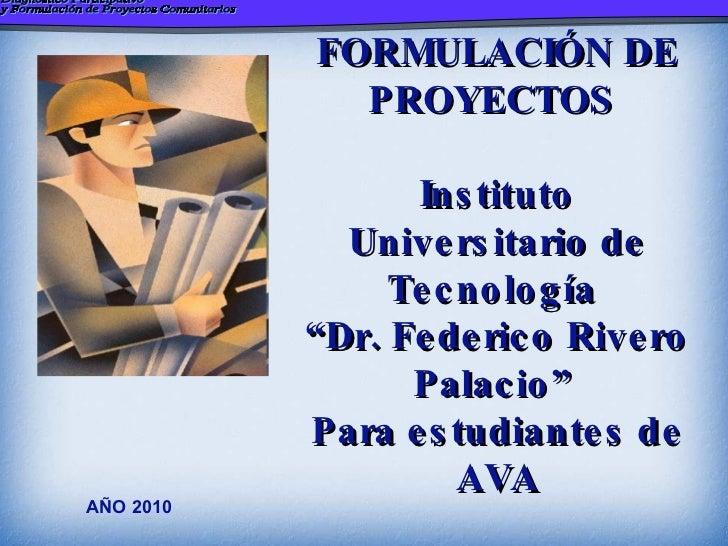 """AÑO 2010 FORMULACIÓN DE PROYECTOS  Instituto  Universitario de Tecnología  """"Dr. Federico Rivero Palacio""""  Para estudiantes..."""