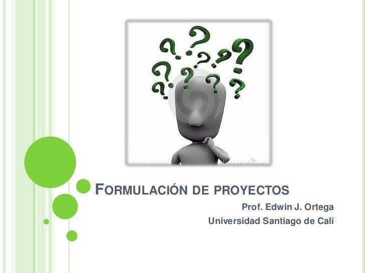 FORMULACIÓN DE PROYECTOS                    Prof. Edwin J. Ortega             Universidad Santiago de Cali