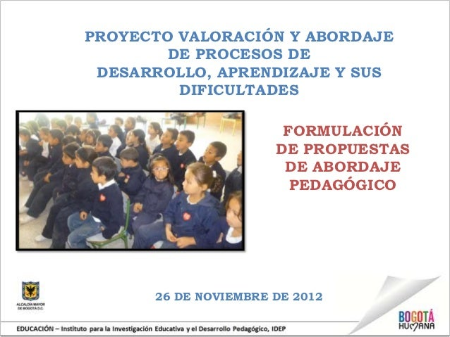 PROYECTO VALORACIÓN Y ABORDAJE        DE PROCESOS DE DESARROLLO, APRENDIZAJE Y SUS         DIFICULTADES                   ...