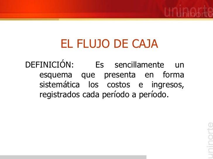 EL FLUJO DE CAJA <ul><li>DEFINICIÓN:  Es sencillamente un esquema que presenta en forma sistemática los costos e ingresos,...