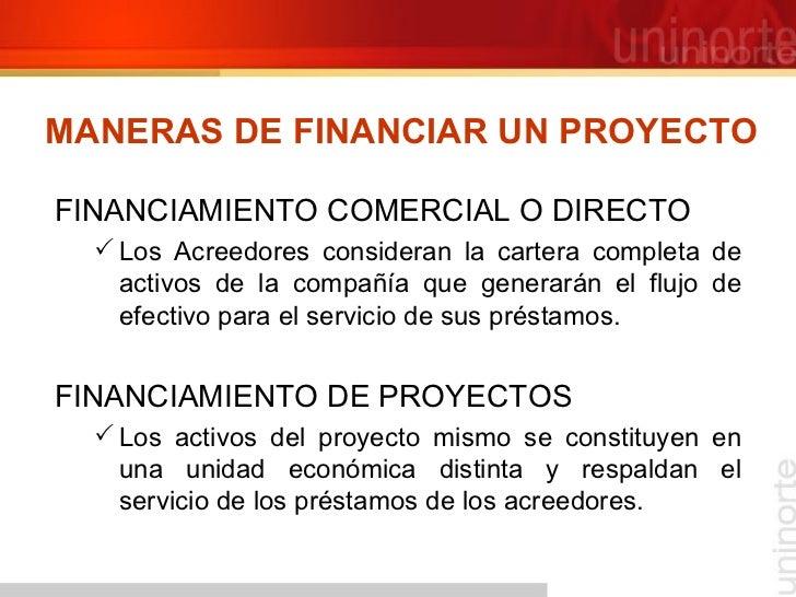 MANERAS DE FINANCIAR UN PROYECTO <ul><li>FINANCIAMIENTO COMERCIAL O DIRECTO </li></ul><ul><ul><li>Los Acreedores considera...