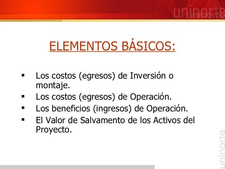 ELEMENTOS BÁSICOS: <ul><li>Los costos (egresos) de Inversión o montaje. </li></ul><ul><li>Los costos (egresos) de Operació...