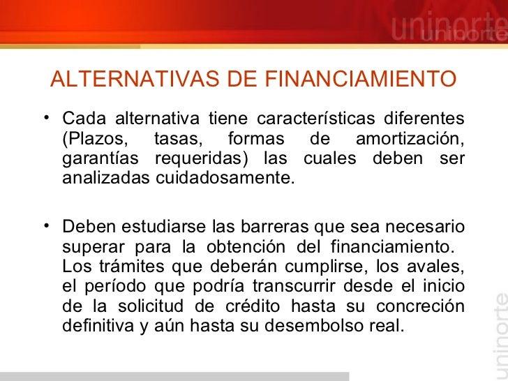 ALTERNATIVAS DE FINANCIAMIENTO <ul><li>Cada alternativa tiene características diferentes (Plazos, tasas, formas de amortiz...