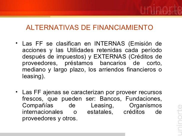ALTERNATIVAS DE FINANCIAMIENTO <ul><li>Las FF se clasifican en INTERNAS (Emisión de acciones y las Utilidades retenidas ca...